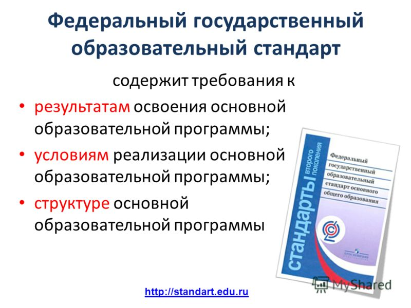 http://standart.edu.ru Федеральный государственный образовательный стандарт содержит требования к результатам освоения основной образовательной программы; условиям реализации основной образовательной программы; структуре основной образовательной прог