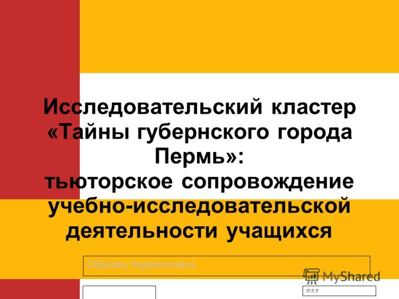 Образец подзаголовка 17.11.11 Исследовательский кластер «Тайны губернского города Пермь»: тьюторское сопровождение учебно-исследовательской деятельности учащихся