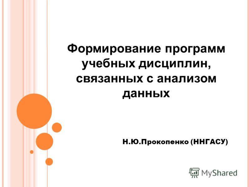 Формирование программ учебных дисциплин, связанных с анализом данных Н.Ю.Прокопенко (ННГАСУ)