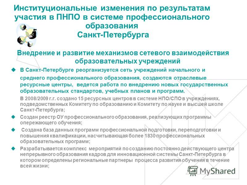 Институциональные изменения по результатам участия в ПНПО в системе профессионального образования Санкт-Петербурга Внедрение и развитие механизмов сетевого взаимодействия образовательных учреждений В Санкт-Петербурге реорганизуется сеть учреждений на
