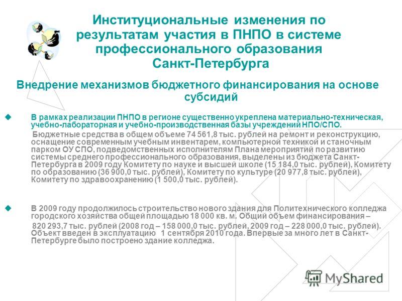 Институциональные изменения по результатам участия в ПНПО в системе профессионального образования Санкт-Петербурга Внедрение механизмов бюджетного финансирования на основе субсидий В рамках реализации ПНПО в регионе существенно укреплена материально-
