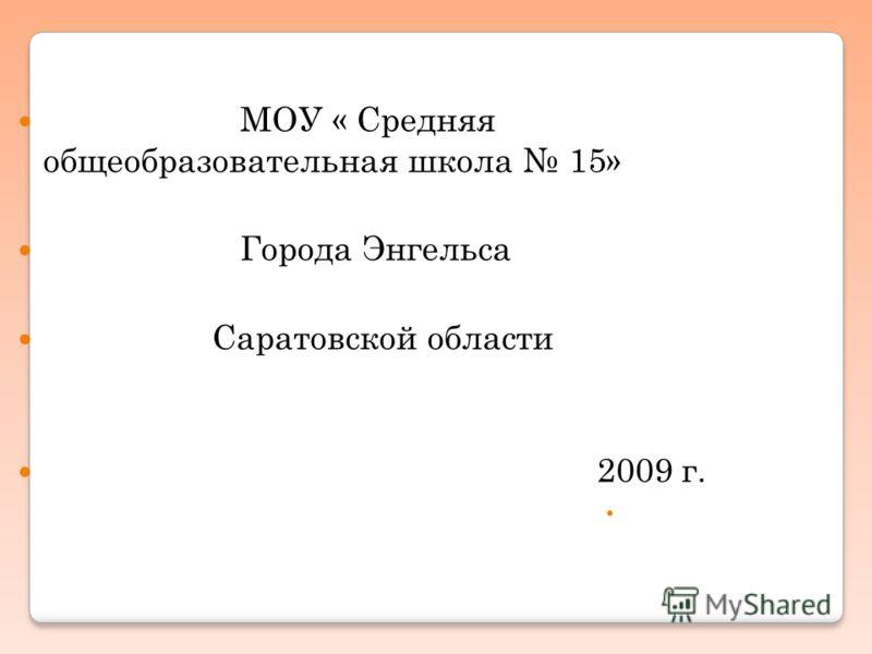 МОУ « Средняя общеобразовательная школа 15» Города Энгельса Саратовской области 2009 г.