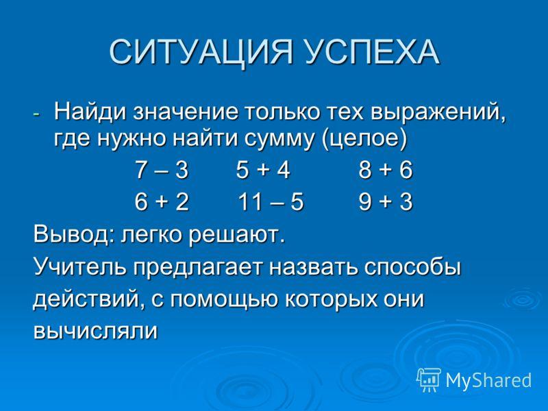 СИТУАЦИЯ УСПЕХА - Найди значение только тех выражений, где нужно найти сумму (целое) 7 – 3 5 + 4 8 + 6 6 + 2 11 – 5 9 + 3 Вывод: легко решают. Учитель предлагает назвать способы действий, с помощью которых они вычисляли