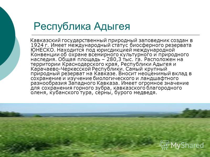 Республика Адыгея Кавказский государственный природный заповедник создан в 1924 г. Имеет международный статус биосферного резервата ЮНЕСКО. Находится под юрисдикцией международной Конвенции об охране всемирного культурного и природного наследия. Обща