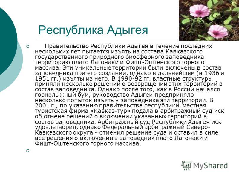 Республика Адыгея Правительство Республики Адыгея в течение последних нескольких лет пытается изъять из состава Кавказского государственного природного биосферного заповедника территорию плато Лагонаки и Фишт-Оштенского горного массива. Эти уникальны