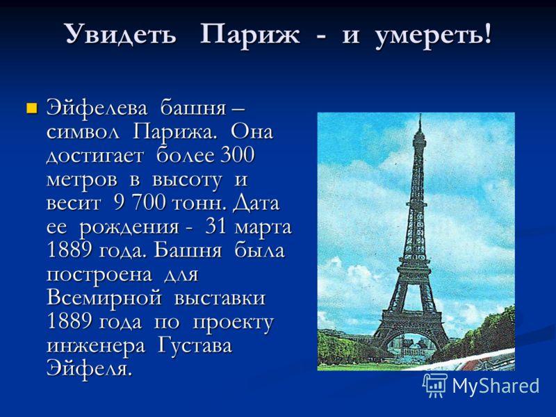Увидеть Париж - и умереть! Увидеть Париж - и умереть! Эйфелева башня – символ Парижа. Она достигает более 300 метров в высоту и весит 9 700 тонн. Дата ее рождения - 31 марта 1889 года. Башня была построена для Всемирной выставки 1889 года по проекту