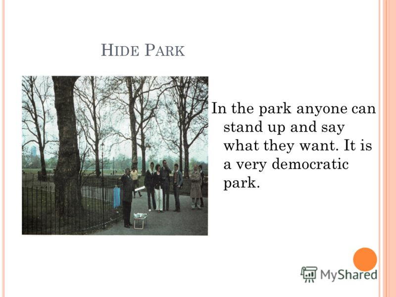 H IDE P ARK In the park anyone can stand up and say what they want. It is a very democratic park.