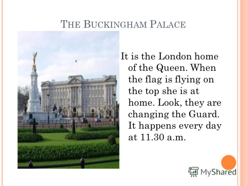 T HE B UCKINGHAM P ALACE It is the London home of the Queen. When the flag is flying on the top she is at home. Look, they are changing the Guard. It happens every day at 11.30 a.m.
