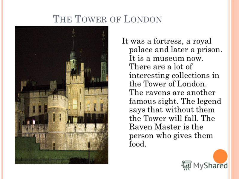 T HE T OWER OF L ONDON It was a fortress, a royal palace and later a prison. It is a museum now. There are a lot of interesting collections in the Tower of London. The ravens are another famous sight. The legend says that without them the Tower will