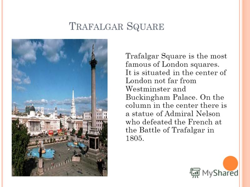 T RAFALGAR S QUARE Trafalgar Square is the most famous of London squares. It is situated in the center of London not far from Westminster and Buckingham Palace. On the column in the center there is a statue of Admiral Nelson who defeated the French a