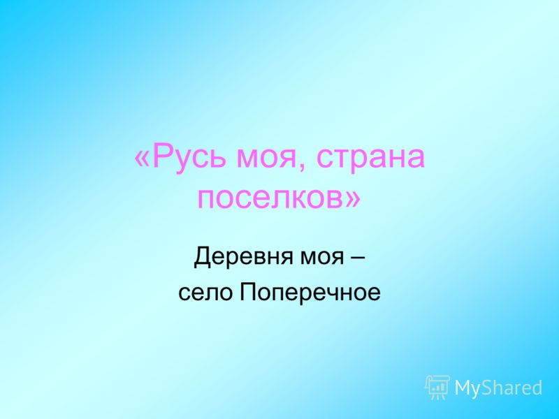 «Русь моя, страна поселков» Деревня моя – село Поперечное
