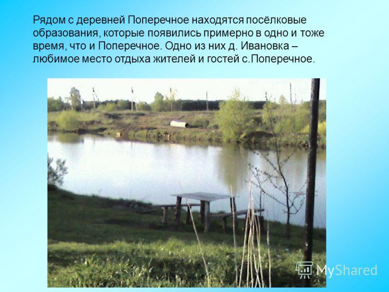 Рядом с деревней Поперечное находятся посёлковые образования, которые появились примерно в одно и тоже время, что и Поперечное. Одно из них д. Ивановка – любимое место отдыха жителей и гостей с.Поперечное.