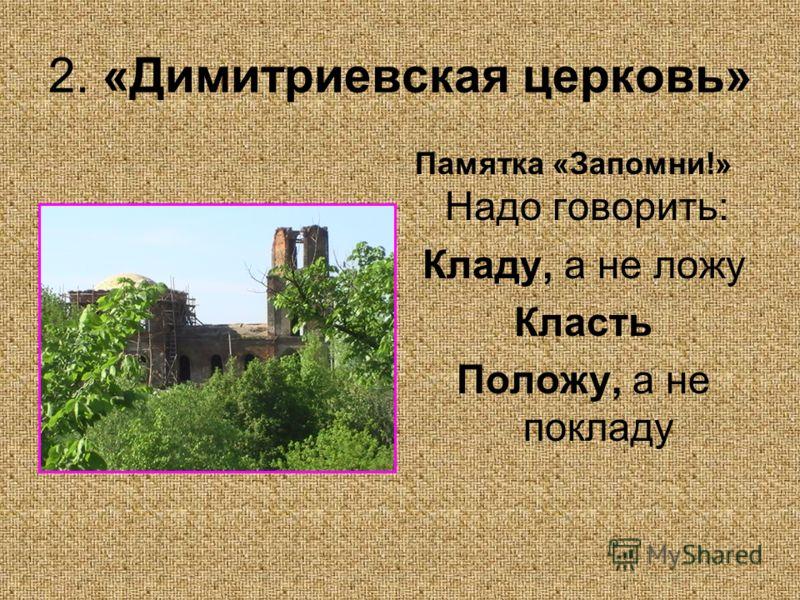 2. «Димитриевская церковь» Памятка «Запомни!» Надо говорить: Кладу, а не ложу Класть Положу, а не покладу