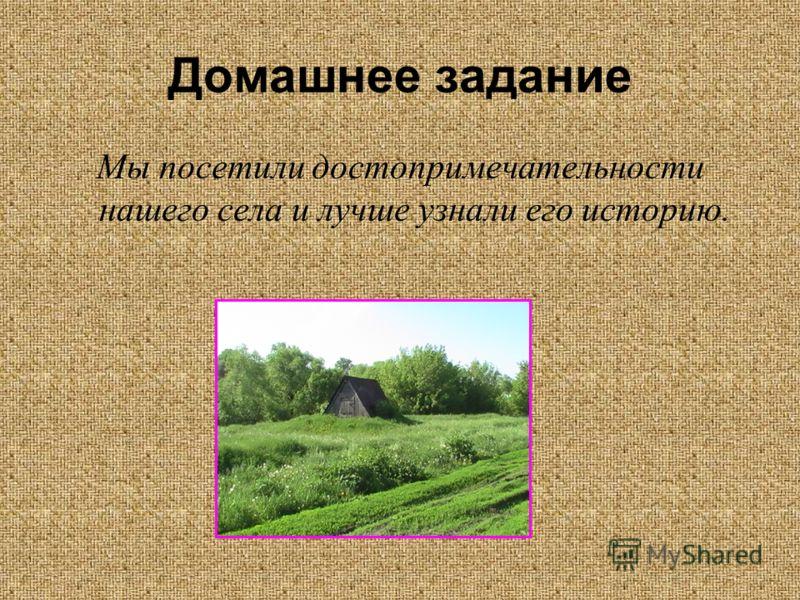 Домашнее задание Мы посетили достопримечательности нашего села и лучше узнали его историю.
