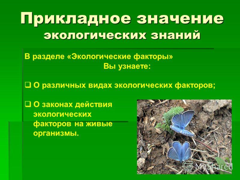 Прикладное значение экологических знаний В разделе «Экологические факторы» Вы узнаете: О различных видах экологических факторов; О законах действия экологических факторов на живые организмы.