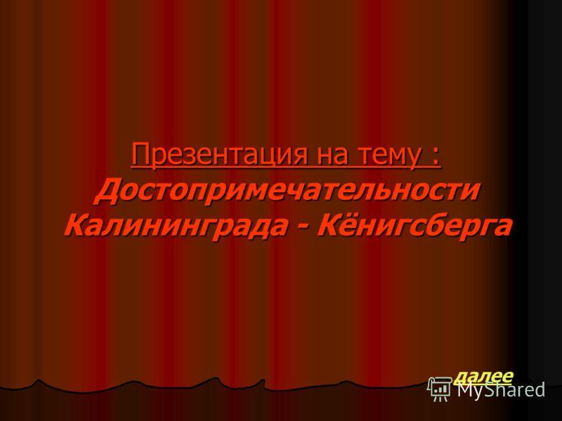 Презентация на тему : Достопримечательности Калининграда - Кёнигсберга далее