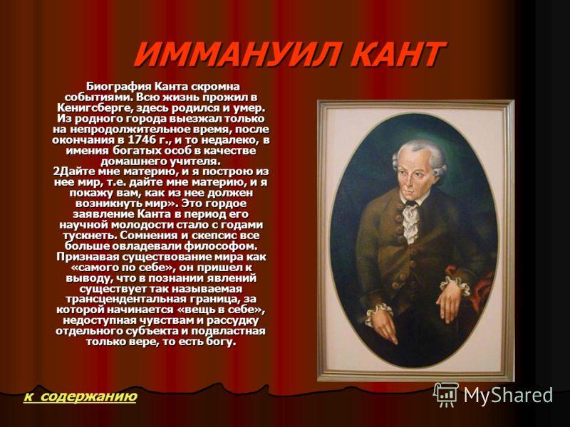 ИММАНУИЛ КАНТ Биография Канта скромна событиями. Всю жизнь прожил в Кенигсберге, здесь родился и умер. Из родного города выезжал только на непродолжительное время, после окончания в 1746 г., и то недалеко, в имения богатых особ в качестве домашнего у