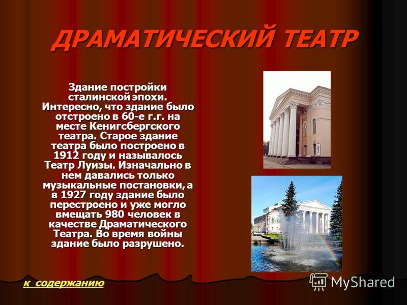 ДРАМАТИЧЕСКИЙ ТЕАТР Здание постройки сталинской эпохи. Интересно, что здание было отстроено в 60-е г.г. на месте Кенигсбергского театра. Старое здание театра было построено в 1912 году и называлось Театр Луизы. Изначально в нем давались только музыка