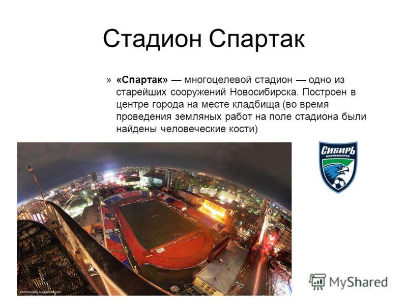 Стадион Спартак »«Спартак» многоцелевой стадион одно из старейших сооружений Новосибирска. Построен в центре города на месте кладбища (во время проведения земляных работ на поле стадиона были найдены человеческие кости)