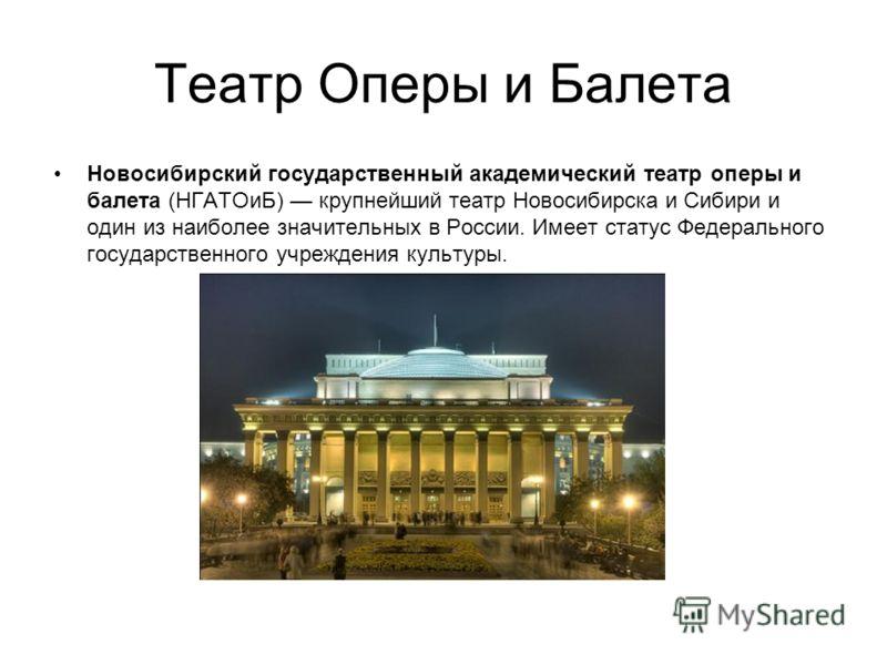 Театр Оперы и Балета Новосибирский государственный академический театр оперы и балета (НГАТОиБ) крупнейший театр Новосибирска и Сибири и один из наиболее значительных в России. Имеет статус Федерального государственного учреждения культуры.