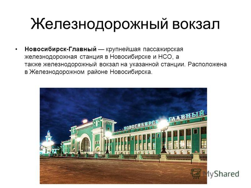 Железнодорожный вокзал Новосибирск-Главный крупнейшая пассажирская железнодорожная станция в Новосибирске и НСО, а также железнодорожный вокзал на указанной станции. Расположена в Железнодорожном районе Новосибирска.
