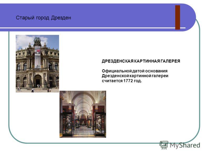 вперед » ДРЕЗДЕНСКАЯ КАРТИННАЯ ГАЛЕРЕЯ Официальной датой основания Дрезденской картинной галереи считается 1772 год. Старый город Дрезден