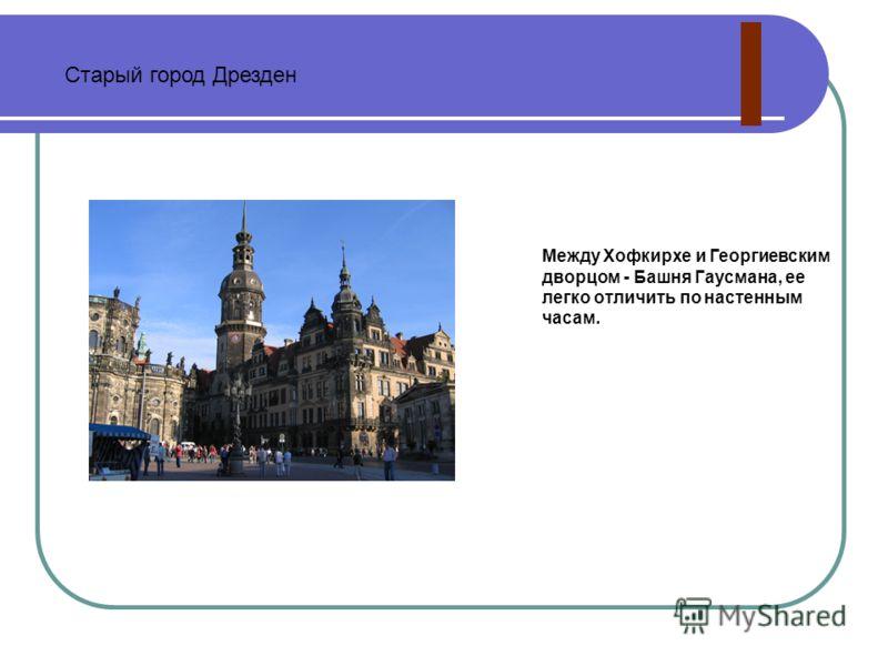 Между Хофкирхе и Георгиевским дворцом - Башня Гаусмана, ее легко отличить по настенным часам. Старый город Дрезден