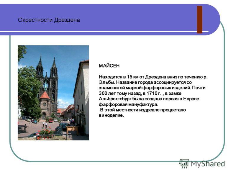 МАЙСЕН Находится в 15 км от Дрездена вниз по течению р. Эльбы. Название города ассоциируется со знаменитой маркой фарфоровых изделий. Почти 300 лет то