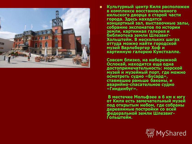 Культурный центр Киля расположен в комплексе восстановленного кильского дворца в старой части города. Здесь находятся концертный зал, выставочные залы, собрание экспонатов по истории земли, картинная галерея и библиотека земли Шлезвиг- Хольштейн. В н