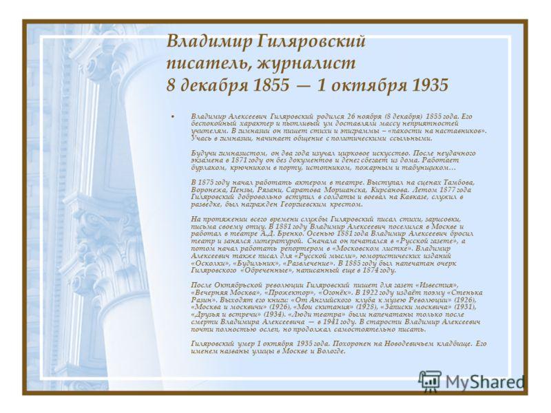 Владимир Гиляровский писатель, журналист 8 декабря 1855 1 октября 1935 Владимир Алексеевич Гиляровский родился 26 ноября (8 декабря) 1855 года. Его беспокойный характер и пытливый ум доставляли массу неприятностей учителям. В гимназии он пишет стихи