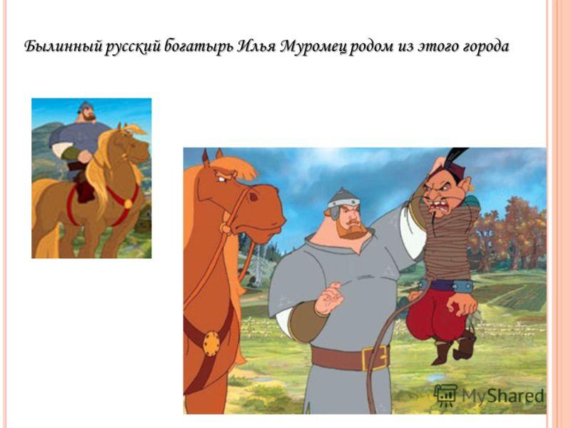 Былинный русский богатырь Илья Муромец родом из этого города