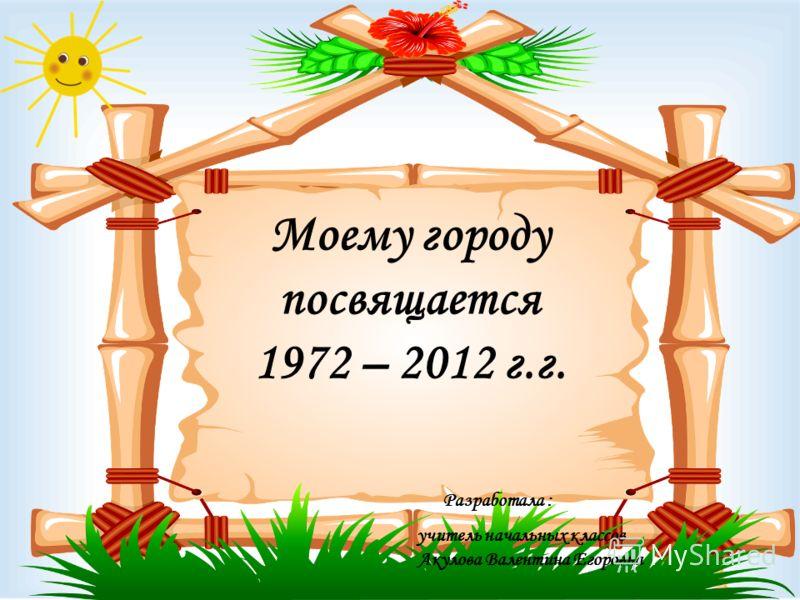 Моему городу посвящается 1972 – 2012 г.г. Разработала : учитель начальных классов Акулова Валентина Егоровна
