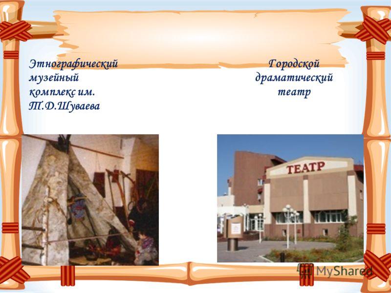 Этнографический музейный комплекс им. Т.Д.Шуваева Городской драматический театр