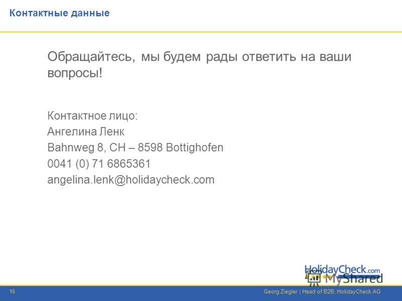 16Georg Ziegler | Head of B2B, HolidayCheck AG Контактные данные Обращайтесь, мы будем рады ответить на ваши вопросы! Контактное лицо: Ангелина Ленк Bahnweg 8, CH – 8598 Bottighofen 0041 (0) 71 6865361 angelina.lenk@holidaycheck.com