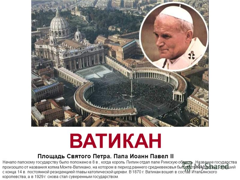 ВАТИКАН Площадь Святого Петра. Папа Иоанн Павел II Начало папскому государству было положено в 8 в., когда король Пипин отдал папе Римскую область. Название государства произошло от названия холма Монте-Ватикано, на котором в период раннего средневек