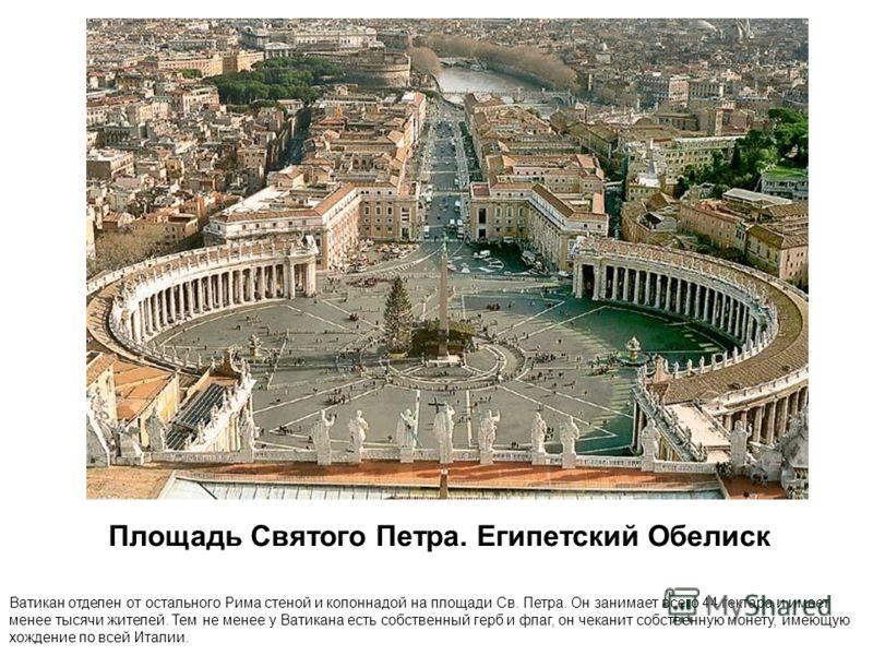 Площадь Святого Петра. Египетский Обелиск Ватикан отделен от остального Рима стеной и колоннадой на площади Св. Петра. Он занимает всего 44 гектара и имеет менее тысячи жителей. Тем не менее у Ватикана есть собственный герб и флаг, он чеканит собстве
