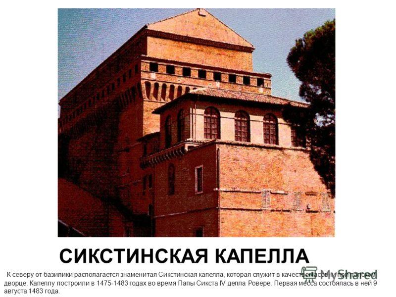 СИКСТИНСКАЯ КАПЕЛЛА К северу от базилики располагается знаменитая Сикстинская капелла, которая служит в качестве часовни при папском дворце. Капеллу построили в 1475-1483 годах во время Папы Сикста IV делла Ровере. Первая месса состоялась в ней 9 авг