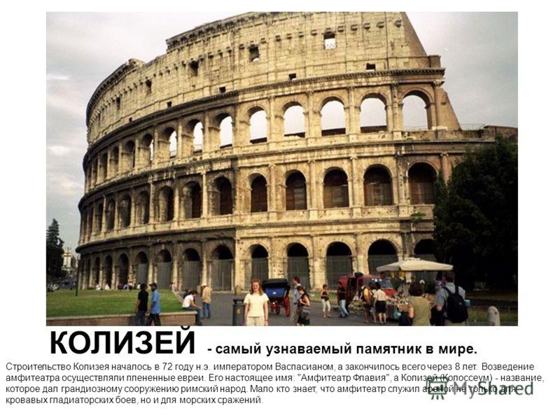 КОЛИЗЕЙ - самый узнаваемый памятник в мире. Строительство Колизея началось в 72 году н.э. императором Васпасианом, а закончилось всего через 8 лет. Возведение амфитеатра осуществляли плененные евреи. Его настоящее имя: