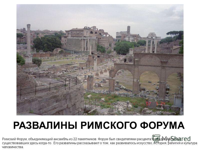 РАЗВАЛИНЫ РИМСКОГО ФОРУМА Римский Форум, объединяющий ансамбль из 22 памятников. Форум был свидетелями расцвета и упадка империй, существовавших здесь когда-то. Его развалины рассказывают о том, как развивалось искусство, история, религия и культура