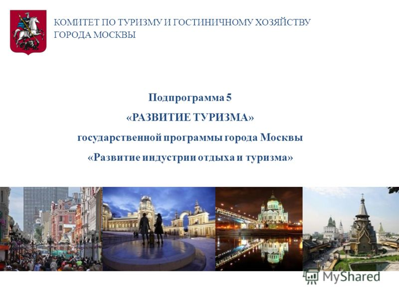 КОМИТЕТ ПО ТУРИЗМУ И ГОСТИНИЧНОМУ ХОЗЯЙСТВУ ГОРОДА МОСКВЫ Подпрограмма 5 «РАЗВИТИЕ ТУРИЗМА» государственной программы города Москвы «Развитие индустрии отдыха и туризма»