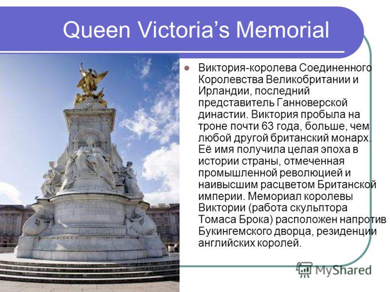 Queen Victorias Memorial Виктория-королева Соединенного Королевства Великобритании и Ирландии, последний представитель Ганноверской династии. Виктория пробыла на троне почти 63 года, больше, чем любой другой британский монарх. Её имя получила целая э