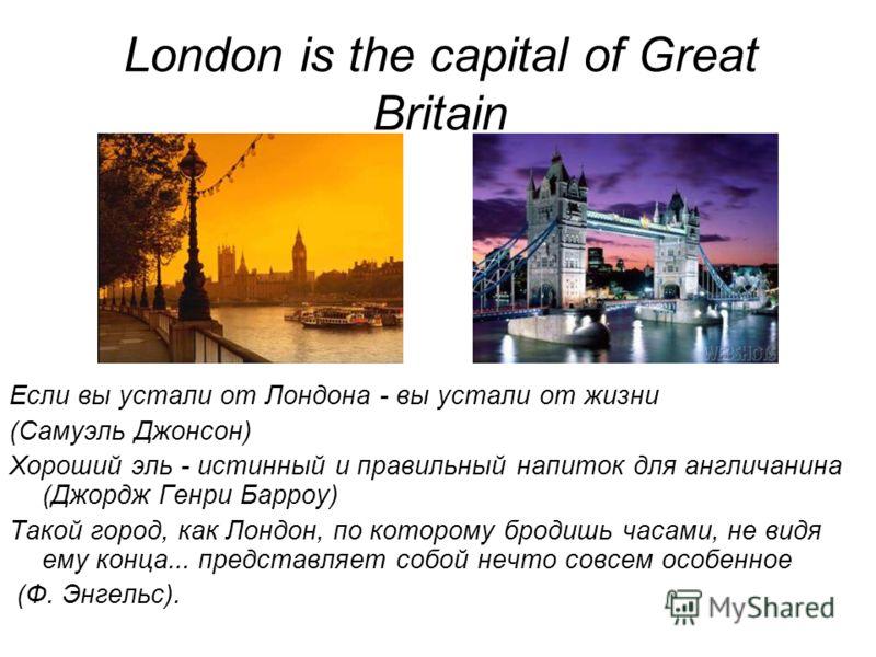 London is the capital of Great Britain Если вы устали от Лондона - вы устали от жизни (Самуэль Джонсон) Хороший эль - истинный и правильный напиток для англичанина (Джордж Генри Барроу) Такой город, как Лондон, по которому бродишь часами, не видя ему