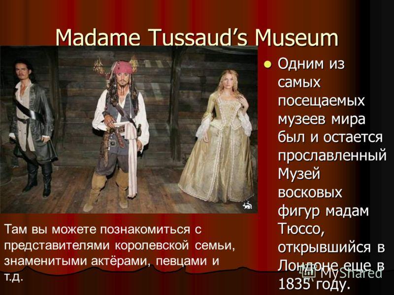 Madame Tussauds Museum Одним из самых посещаемых музеев мира был и остается прославленный Музей восковых фигур мадам Тюссо, открывшийся в Лондоне еще в 1835 году. Одним из самых посещаемых музеев мира был и остается прославленный Музей восковых фигур