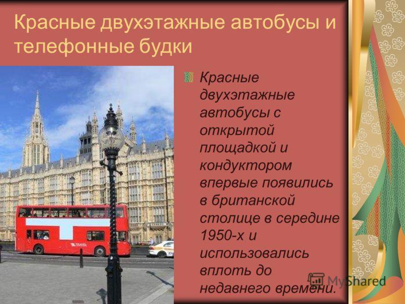 Красные двухэтажные автобусы и телефонные будки Красные двухэтажные автобусы с открытой площадкой и кондуктором впервые появились в британской столице в середине 1950-х и использовались вплоть до недавнего времени.