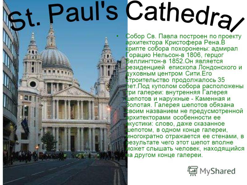 Собор Св. Павла построен по проекту архитектора Кристофера Рена.В крипте собора похоронены: адмирал Горацио Нельсон-в 1806, герцог Веллингтон-в 1852.Он является резиденцией епископа Лондонского и духовным центром Сити.Его строительство продолжалось 3