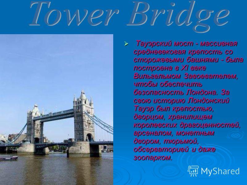 Тауэрский мост - массивная средневековая крепость со сторожевыми башнями - была построена в XI веке Вильгельмом Завоевателем, чтобы обеспечить безопасность Лондона. За свою историю Лондонский Тауэр был крепостью, дворцом, хранилищем королевских драго