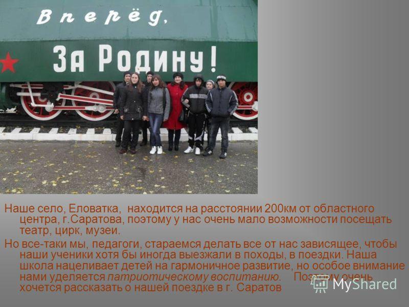 Наше село, Еловатка, находится на расстоянии 200км от областного центра, г.Саратова, поэтому у нас очень мало возможности посещать театр, цирк, музеи. Но все-таки мы, педагоги, стараемся делать все от нас зависящее, чтобы наши ученики хотя бы иногда