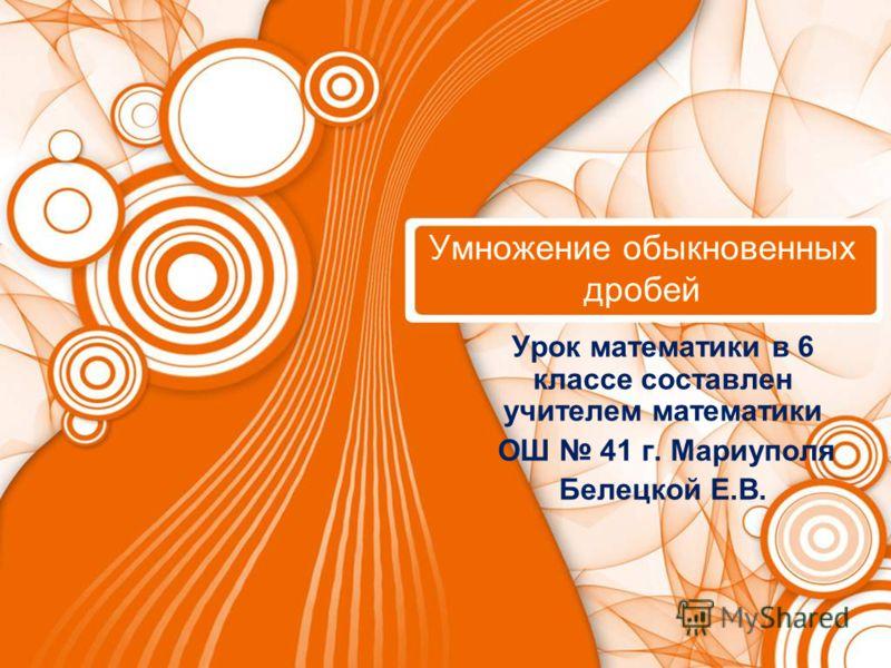 Умножение обыкновенных дробей Урок математики в 6 классе составлен учителем математики ОШ 41 г. Мариуполя Белецкой Е.В.