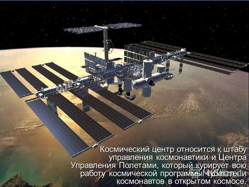Космический центр относится к штабу управления космонавтики и Центра Управления Полетами, который курирует всю работу космической программы «Шаттл» и космонавтов в открытом космосе. Космический центр относится к штабу управления космонавтики и Центра