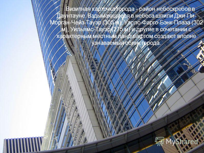 Визитная карточка города - район небоскребов в Даунтауне. Вздымающиеся в небеса шпили Джи-Пи- Морган-Чейз-Тауэр (305 м), Уэллс-Фарго-Бэнк-Плаза (302 м), Уильямс-Тауэр (275 м) и другие в сочетании с характерным местным ландшафтом создают вполне узнава